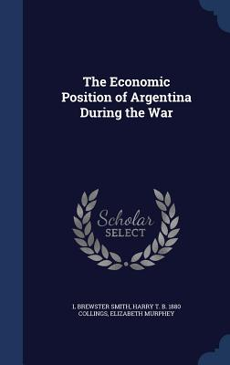 The Economic Position of Argentina During the War - Smith, L Brewster, and Collings, Harry T B 1880, and Murphey, Elizabeth