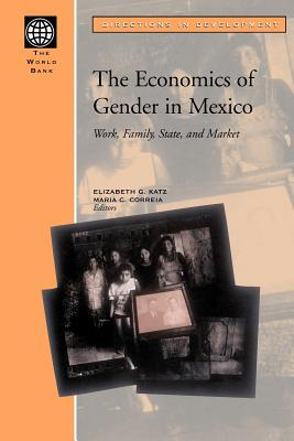The Economics of Gender in Mexico: Work, Family, State, and Market - Katz, Elizabeth G (Editor), and Correia, Maria C (Editor)