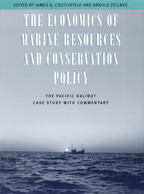 The Economics of Marine Resources and Conservation Policy: The Pacific Halibut Case Study with Commentary - Crutchfield, James A, Professor (Editor), and Zellner, Arnold (Editor), and University of Chicago Press (Creator)