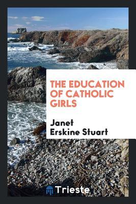 The Education of Catholic Girls - Stuart, Janet Erskine