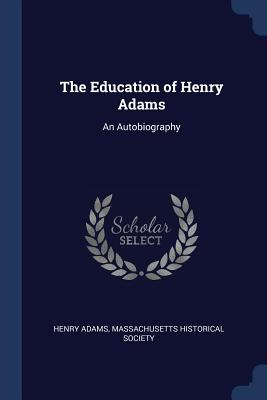 The Education of Henry Adams: An Autobiography - Adams, Henry, and Massachusetts Historical Society (Creator)