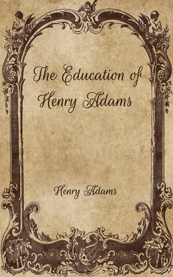 The Education of Henry Adams - Adams, Henry
