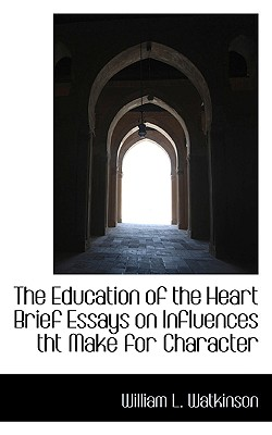 The Education of the Heart Brief Essays on Influences Tht Make for Character - Watkinson, William L