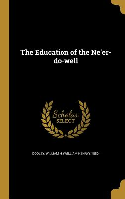 The Education of the Ne'er-Do-Well - Dooley, William H (William Henry) 1880 (Creator)