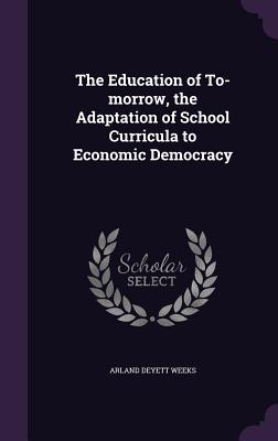 The Education of To-Morrow, the Adaptation of School Curricula to Economic Democracy - Weeks, Arland Deyett