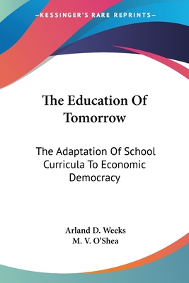 The Education of Tomorrow: The Adaptation of School Curricula to Economic Democracy - Weeks, Arland D, and O'Shea, M V (Introduction by)