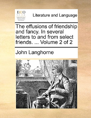 The Effusions of Friendship and Fancy. in Several Letters to and from Select Friends. ... Volume 2 of 2 - Langhorne, John