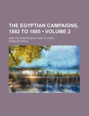 The Egyptian Campaigns, 1882 to 1885 (Volume 2); And the Events Which Led to Them - Royle, Charles