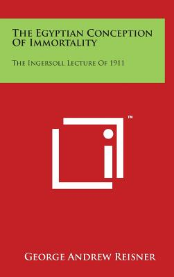 The Egyptian Conception of Immortality: The Ingersoll Lecture of 1911 - Reisner, George Andrew