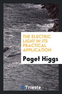 The Electric Light in Its Practical Application - Higgs, Paget