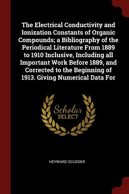 The Electrical Conductivity and Ionization Constants of Organic Compounds; A Bibliography of the Periodical Literature from 1889 to 1910 Inclusive, Including All Important Work Before 1889, and Corrected to the Beginning of 1913. Giving Numerical Data for - Scudder, Heyward
