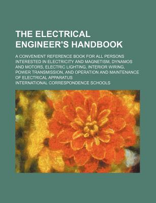 The Electrical Engineer's Handbook; A Convenient Reference Book for All Persons Interested in Electricity and Magnetism, Dynamos and Motors, Electric - Schools, International