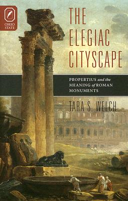 The Elegiac Cityscape: Propertius and the Meaning of Roman Monuments - Welch, Tara S