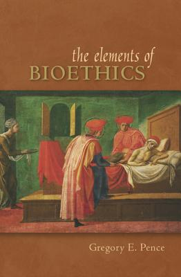 The Elements of Bioethics - Pence, Gregory E