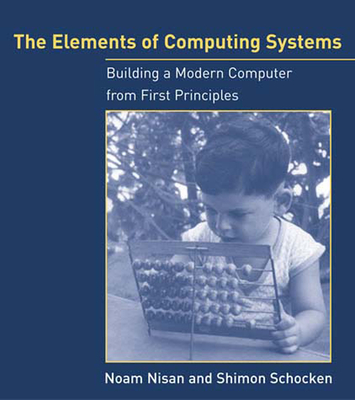 The Elements of Computing Systems: Building a Modern Computer from First Principles - Nisan, Noam, and Schocken, Shimon