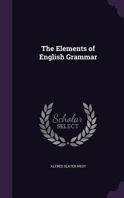 The Elements of English Grammar - West, Alfred Slater