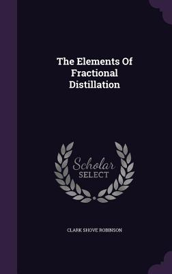 The Elements of Fractional Distillation - Robinson, Clark Shove
