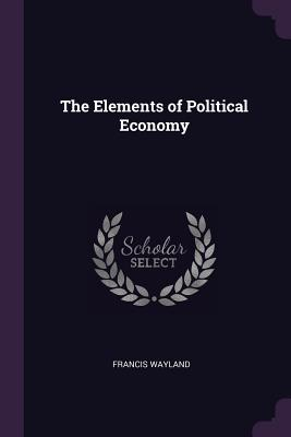 The Elements of Political Economy - Wayland, Francis