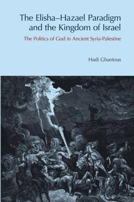 The Elisha-Hazael Paradigm and the Kingdom of Israel: The Politics of God in Ancient Syria-Palestine - Ghantous, Hadi