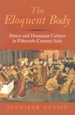 The Eloquent Body: Dance and Humanist Culture in Fifteenth-Century Italy - Nevile, Jennifer, PH.D.