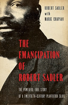 The Emancipation of Robert Sadler: The Powerful True Story of a Twentieth-Century Plantation Slave - Chapian, Marie, and Sadler, R, and Sadler, Robert