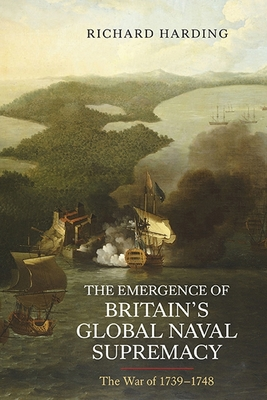 The Emergence of Britain's Global Naval Supremacy: The War of 1739-1748 - Harding, Richard, Dr.