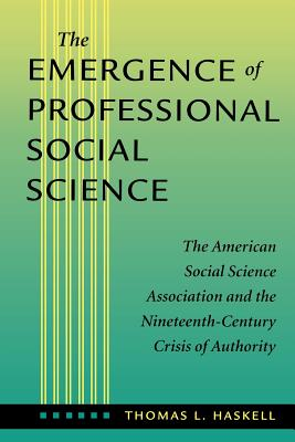 The Emergence of Professional Social Science: The American Social Science Association and the Nineteenth-Century Crisis of Authority - Haskell, Thomas L, Professor