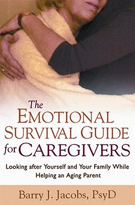 The Emotional Survival Guide for Caregivers: Looking After Yourself and Your Family While Helping an Aging Parent - Jacobs, Barry J, Psy.D.