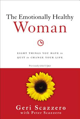The Emotionally Healthy Woman: Eight Things You Have to Quit to Change Your Life - Scazzero, Geri, and Scazzero, Peter