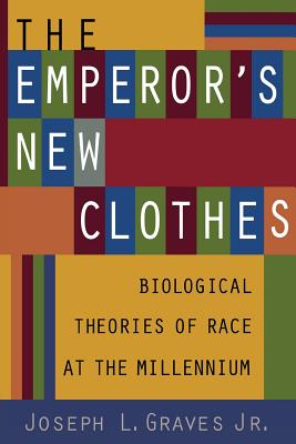 The Emperor's New Clothes: Biological Theories of Race at the Millennium - Graves Jr, Joseph L