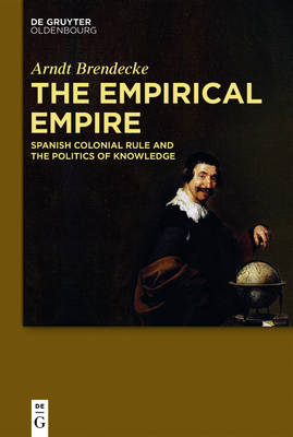 The Empirical Empire: Spanish Colonial Rule and the Politics of Knowledge - Brendecke, Arndt