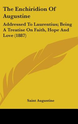 The Enchiridion of Augustine: Addressed to Laurentius; Being a Treatise on Faith, Hope and Love (1887) - Saint Augustine of Hippo