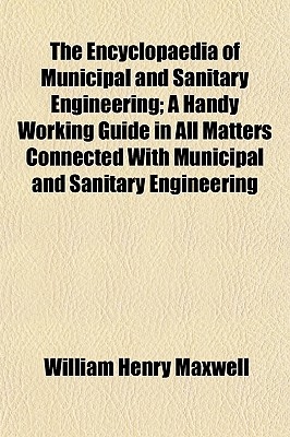 The Encyclopaedia of Municipal and Sanitary Engineering; A Handy Working Guide in All Matters Connected with Municipal and Sanitary Engineering - Maxwell, William Henry
