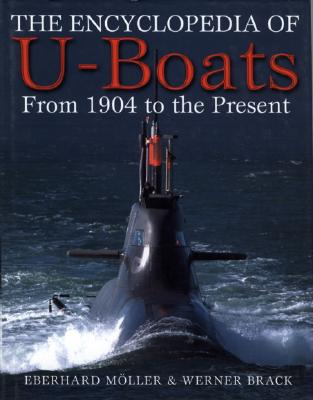 The Encyclopedia of U-Boats: From 1904 to the Present Day - Moller, Eberhard, and Brack, Werner, and Battson, Andrea (Translated by)