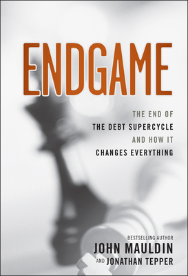 The End Game: The End of the Debt SuperCycle and How It Changes Everything - Mauldin, John, and Tepper, Jonathan