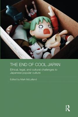 The End of Cool Japan: Ethical, Legal, and Cultural Challenges to Japanese Popular Culture - McLelland, Mark (Editor)