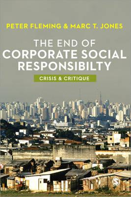 The End of Corporate Social Responsibility: Crisis and Critique - Fleming, Peter, and Jones, Marc V