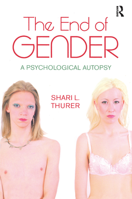 The End of Gender: A Psychological Autopsy - Thurer, Shari L