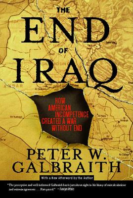 The End of Iraq: How American Incompetence Created a War Without End - Galbraith, Peter W