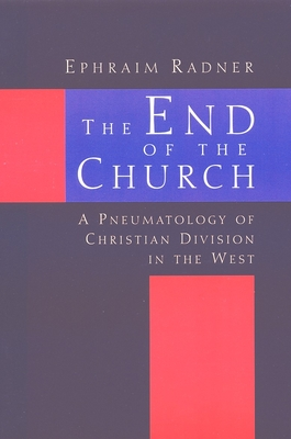 The End of the Church: A Pneumatology of Christian Division in the West - Radner, Ephraim