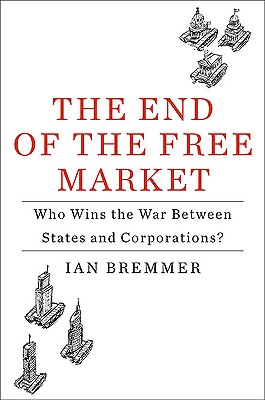 The End of the Free Market: Who Wins the War Between States and Corporations? - Bremmer, Ian, President