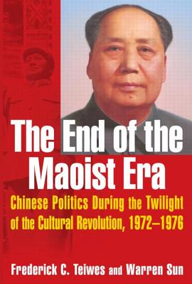 The End of the Maoist Era: Chinese Politics During the Twilight of the Cultural Revolution, 1972-1976: Chinese Politics During the Twilight of the Cultural Revolution, 1972-1976 - Teiwes, Frederick C, and Sun, Warren