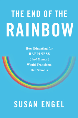 The End of the Rainbow: How Educating for Happiness--Not Money--Would Transform Our Schools - Engel, Susan