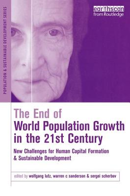 The End of World Population Growth in the 21st Century: New Challenges for Human Capital Formation and Sustainable Development - Scherbov, Sergei (Editor), and Sanderson, Warren C (Editor), and Lutz, Wolfgang (Editor)