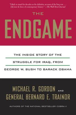 The Endgame: The Inside Story of the Struggle for Iraq, from George W. Bush to Barack Obama - Gordon, Michael R, and Trainor, Bernard E