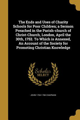 The Ends and Uses of Charity Schools for Poor Children; A Sermon Preached in the Parish-Church of Christ-Church, London, April the 30th, 1752. to Which Is Annexed, an Account of the Society for Promoting Christian Knowledge - Chapman, John 1704-1784
