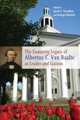 The Enduring Legacy of Albertus C. Van Raalte as Leader and Liaison - Nyenhuis, Jacob E (Editor), and Harinck, George (Editor)