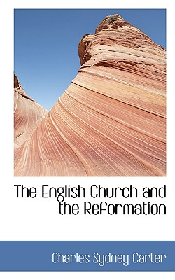 The English Church and the Reformation - Carter, Charles Sydney