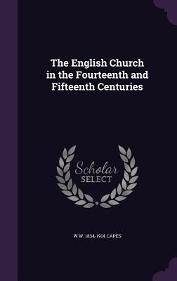 The English Church in the Fourteenth and Fifteenth Centuries - Capes, W W 1834-1914