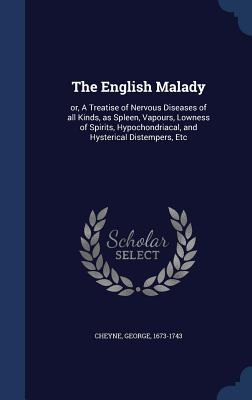 The English Malady: Or, a Treatise of Nervous Diseases of All Kinds, as Spleen, Vapours, Lowness of Spirits, Hypochondriacal, and Hysterical Distempers, Etc - Cheyne, George